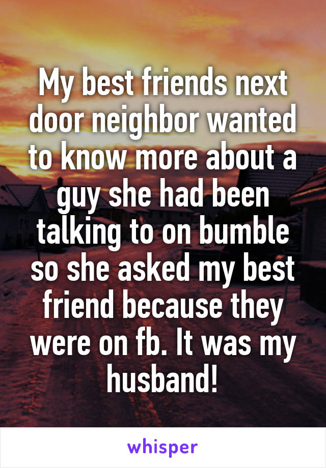 My best friends next door neighbor wanted to know more about a guy she had been talking to on bumble so she asked my best friend because they were on fb. It was my husband!