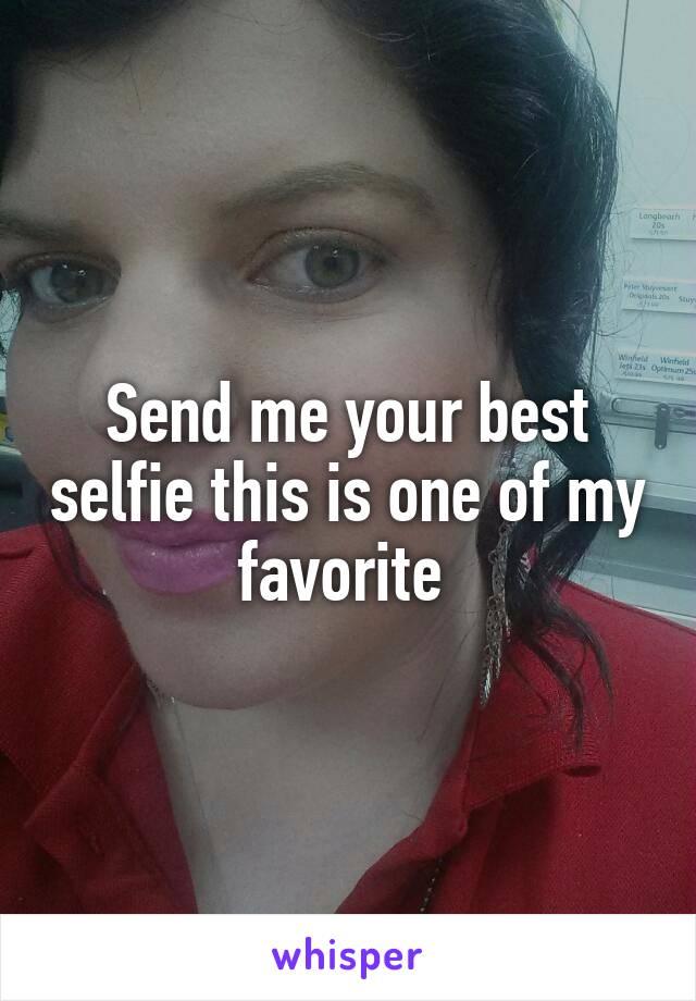 Send me your best selfie this is one of my favorite