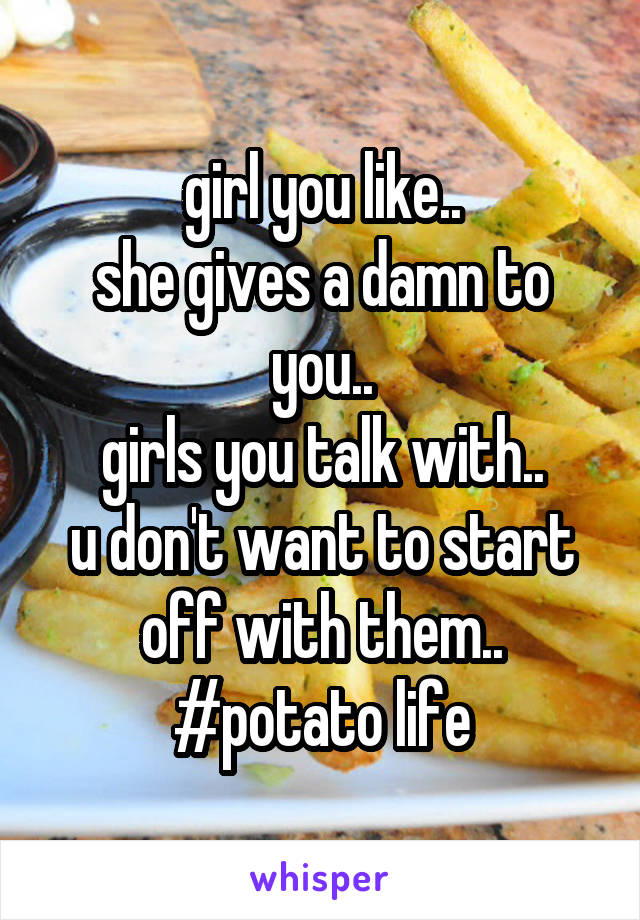 girl you like.. she gives a damn to you.. girls you talk with.. u don't want to start off with them.. #potato life