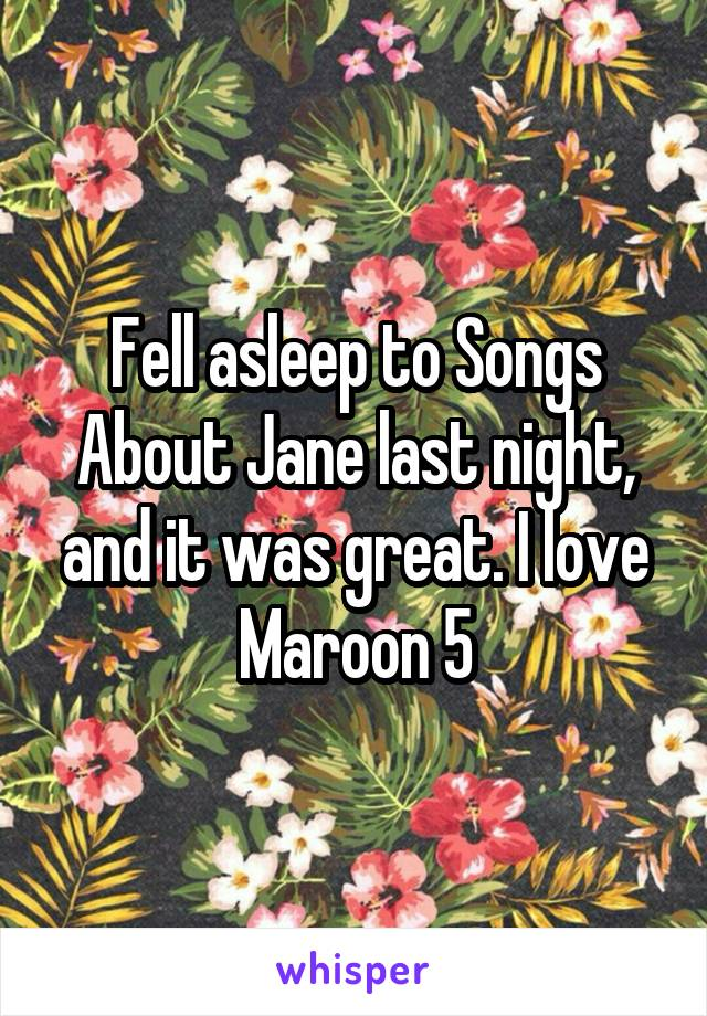 Fell asleep to Songs About Jane last night, and it was great. I love Maroon 5