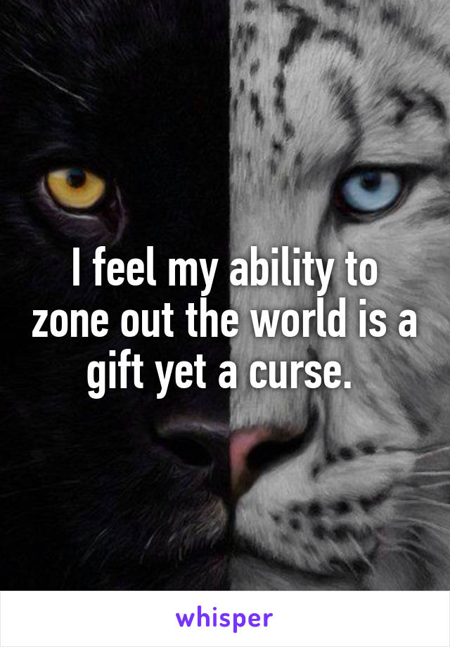 I feel my ability to zone out the world is a gift yet a curse.