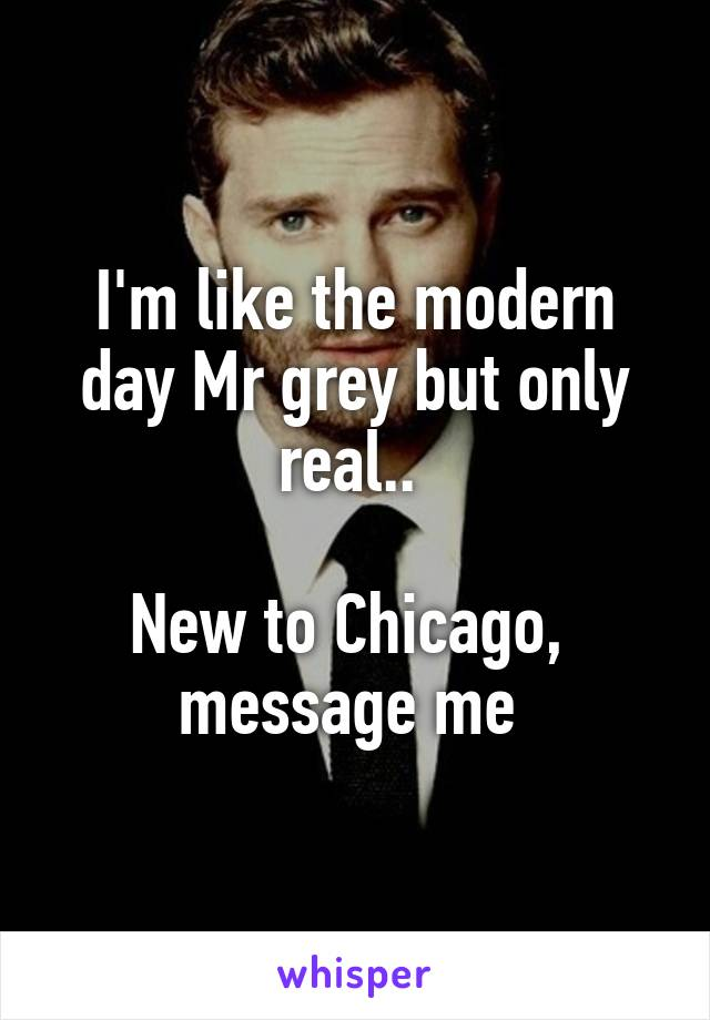 I'm like the modern day Mr grey but only real..   New to Chicago,  message me