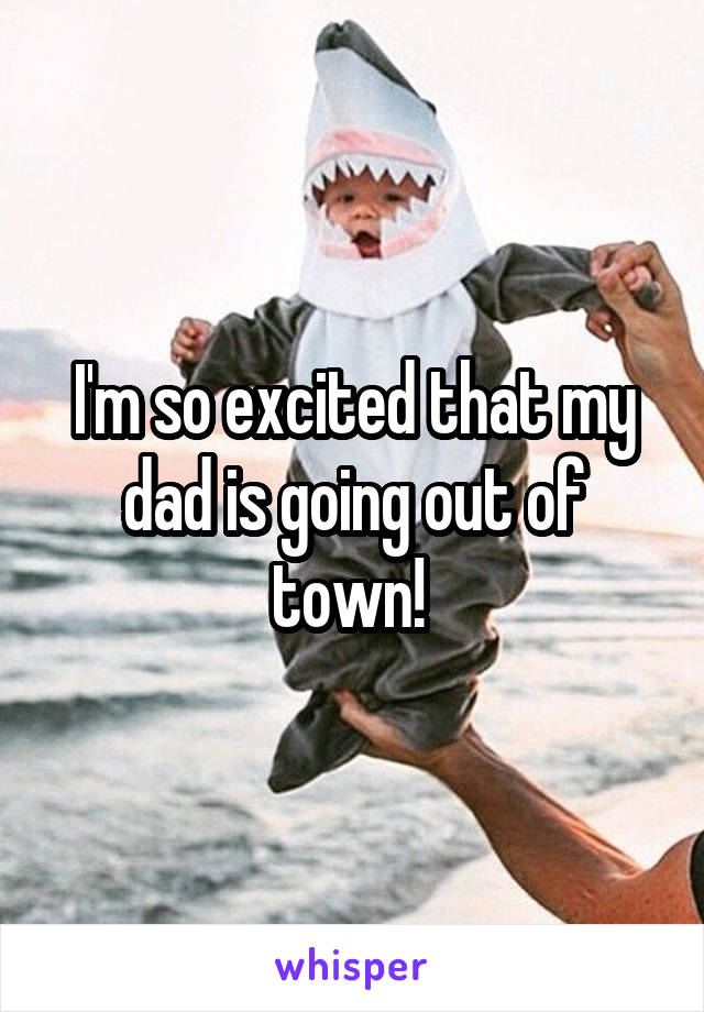 I'm so excited that my dad is going out of town!