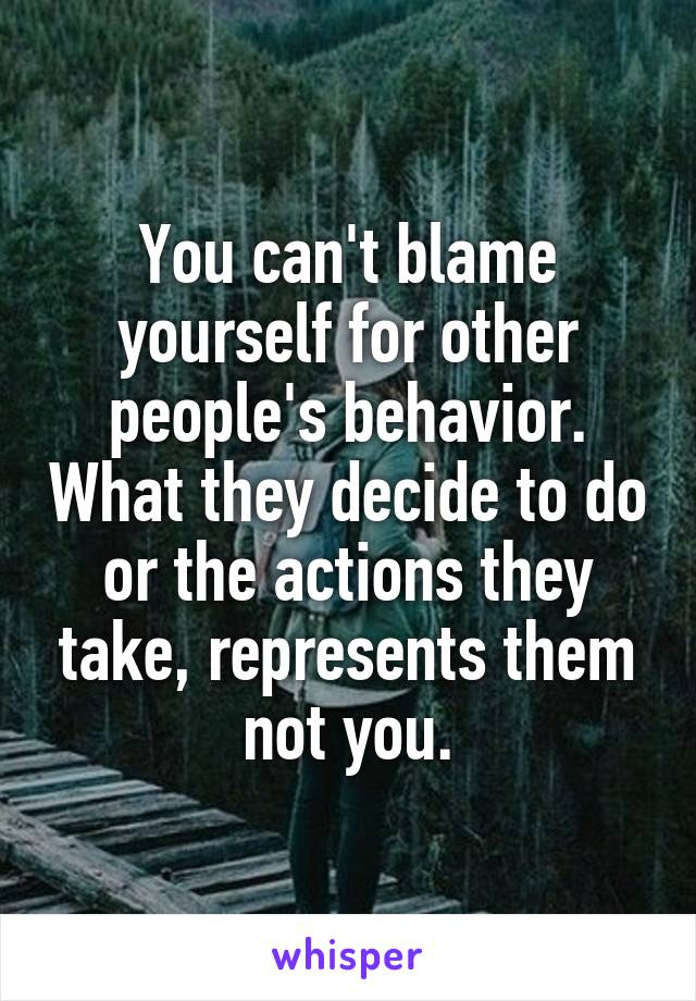 You can't blame yourself for other people's behavior. What they decide to do or the actions they take, represents them not you.