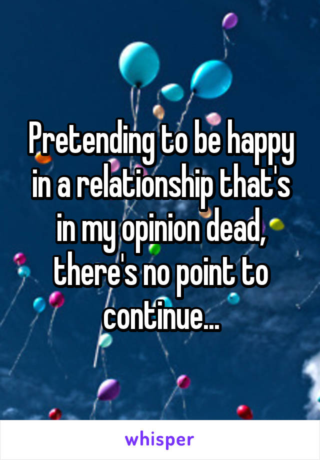 Pretending to be happy in a relationship that's in my opinion dead, there's no point to continue...