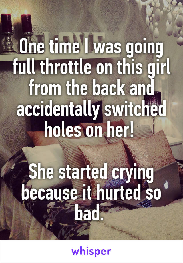One time I was going full throttle on this girl from the back and accidentally switched holes on her!   She started crying because it hurted so bad.