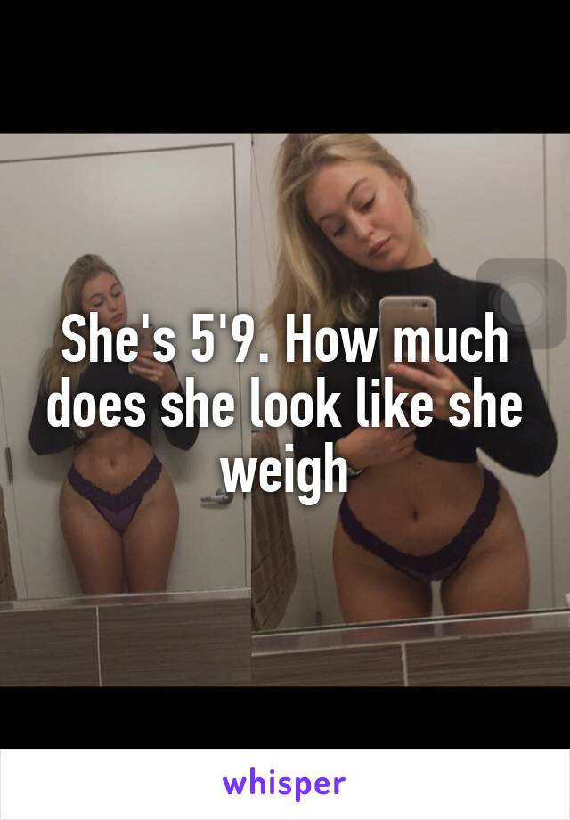 She's 5'9. How much does she look like she weigh