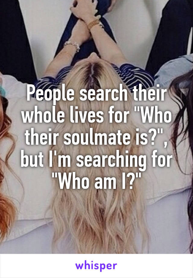 "People search their whole lives for ""Who their soulmate is?"", but I'm searching for ""Who am I?"""