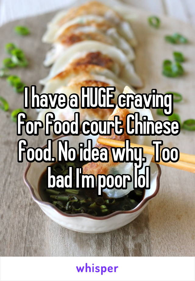 I have a HUGE craving for food court Chinese food. No idea why.  Too bad I'm poor lol