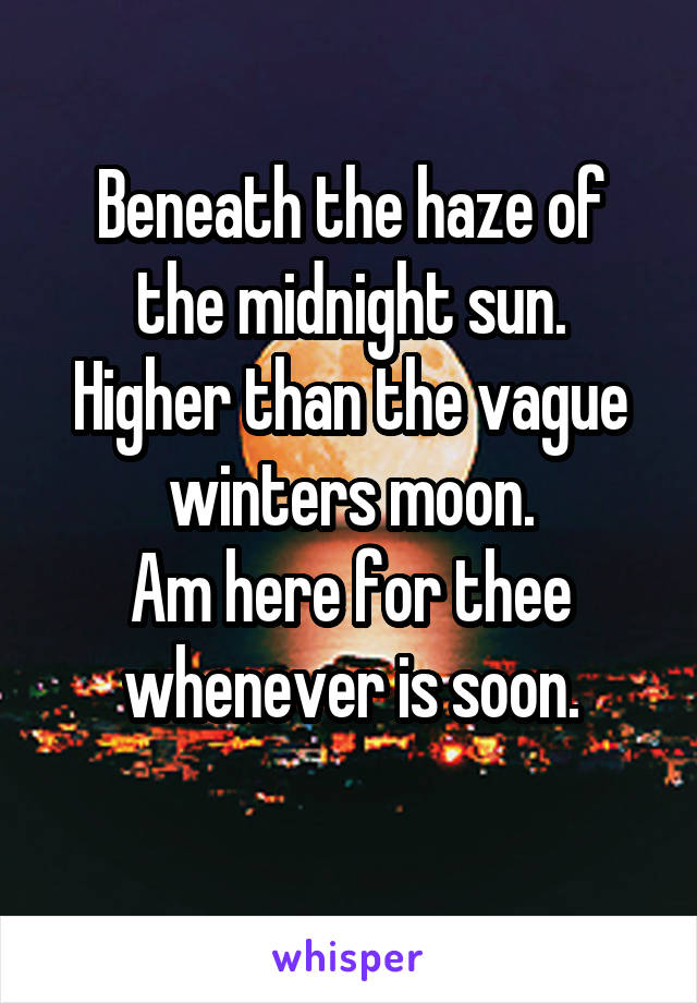 Beneath the haze of the midnight sun. Higher than the vague winters moon. Am here for thee whenever is soon.