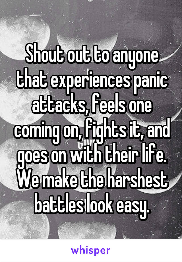 Shout out to anyone that experiences panic attacks, feels one coming on, fights it, and goes on with their life. We make the harshest battles look easy.