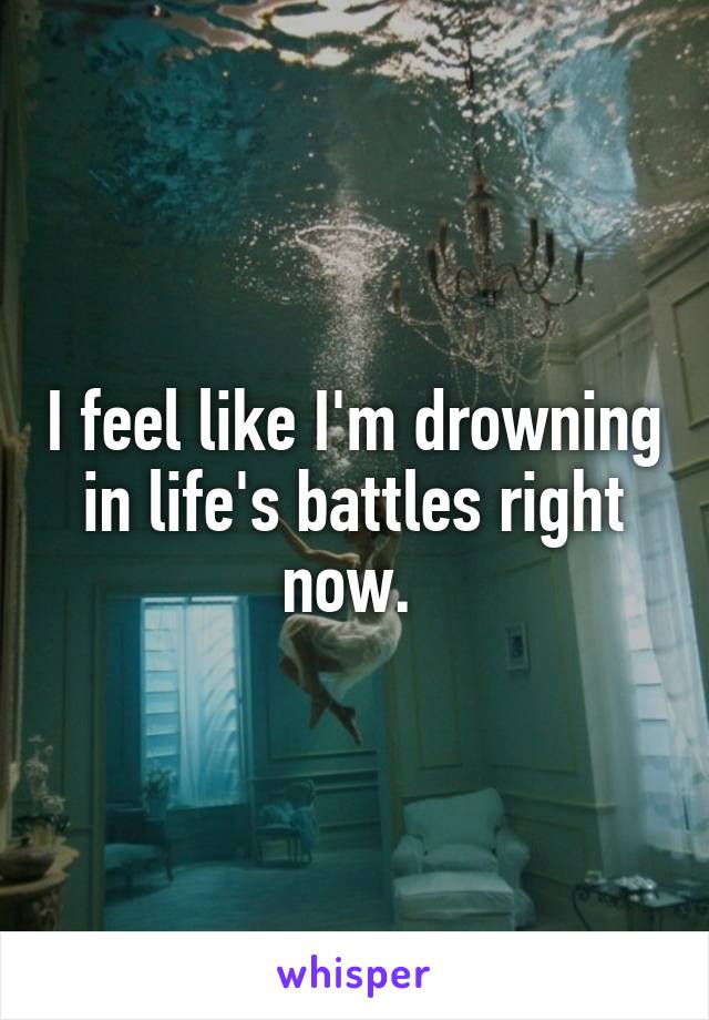 I feel like I'm drowning in life's battles right now.