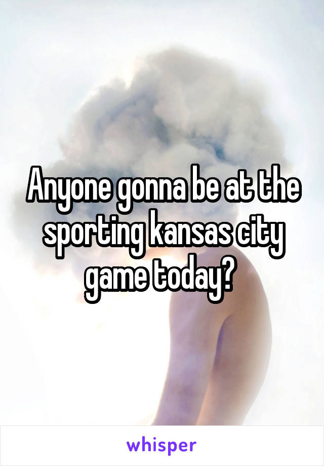 Anyone gonna be at the sporting kansas city game today?