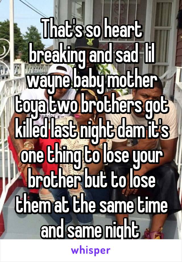 That's so heart breaking and sad  lil wayne baby mother toya two brothers got killed last night dam it's one thing to lose your brother but to lose them at the same time and same night