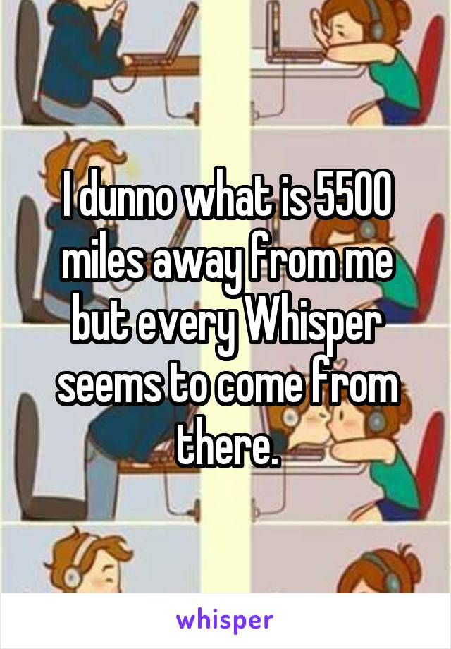 I dunno what is 5500 miles away from me but every Whisper seems to come from there.