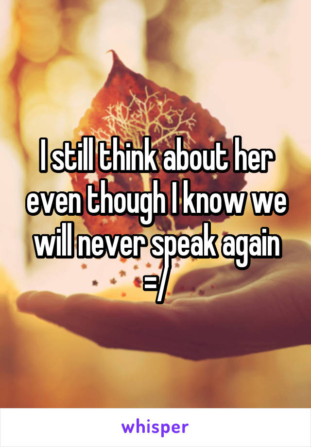 I still think about her even though I know we will never speak again =/