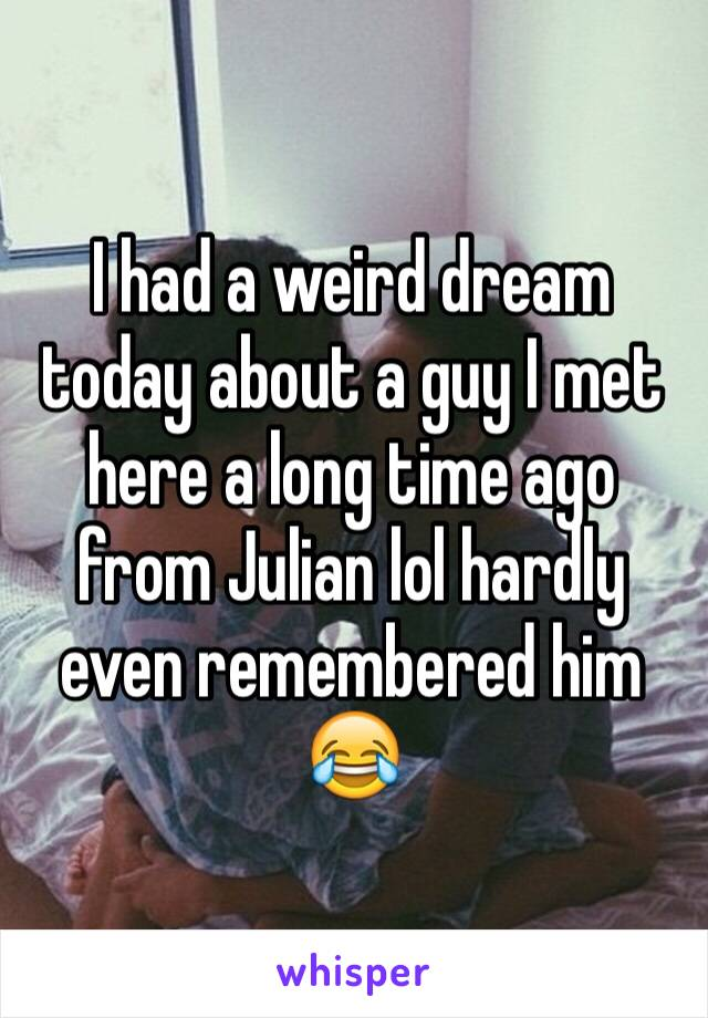 I had a weird dream today about a guy I met here a long time ago from Julian lol hardly even remembered him 😂