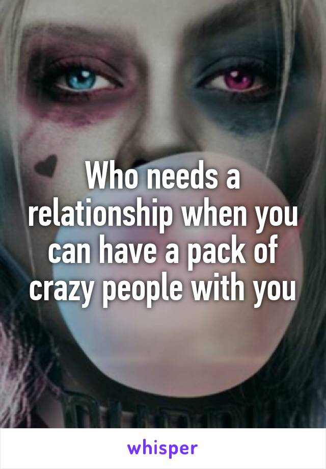 Who needs a relationship when you can have a pack of crazy people with you