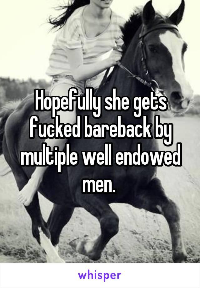 Hopefully she gets fucked bareback by multiple well endowed men.
