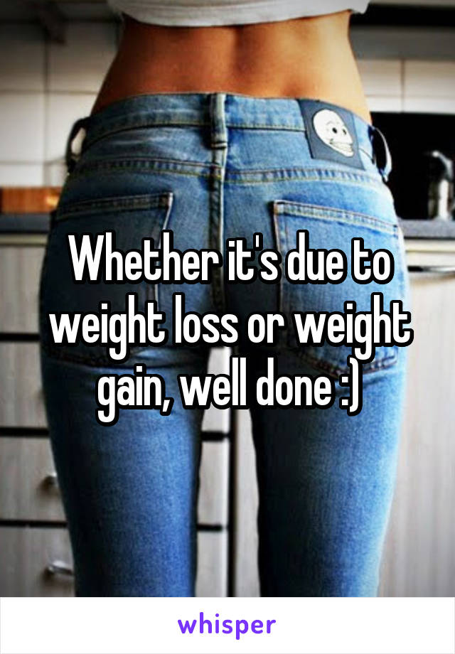 Whether it's due to weight loss or weight gain, well done :)
