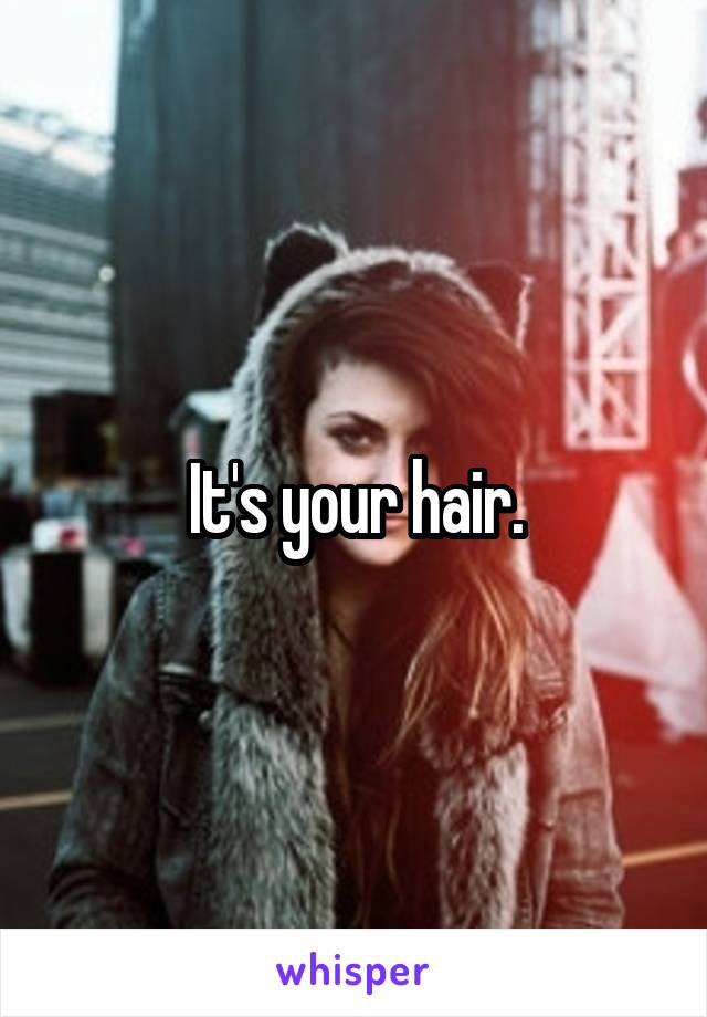 It's your hair.