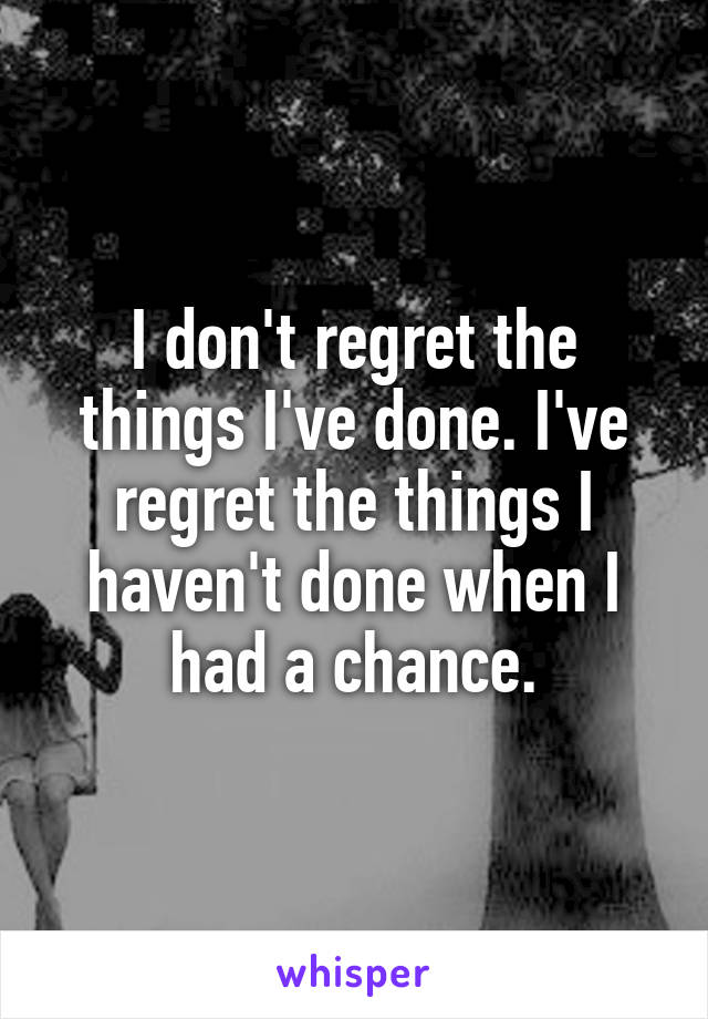 I don't regret the things I've done. I've regret the things I haven't done when I had a chance.