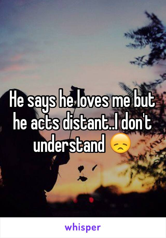He says he loves me but he acts distant..I don't understand 😞