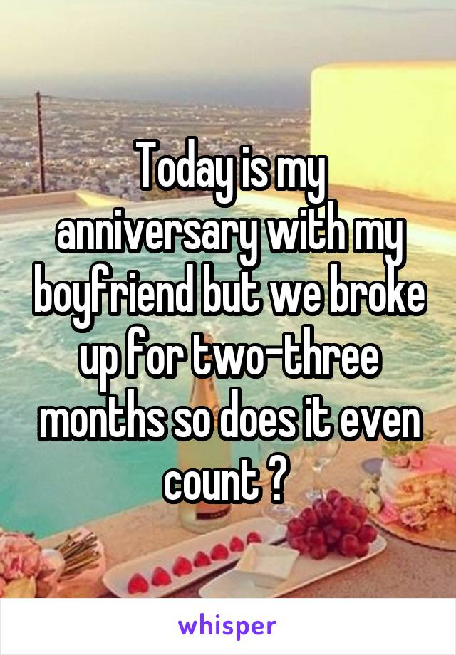 Today is my anniversary with my boyfriend but we broke up for two-three months so does it even count ?