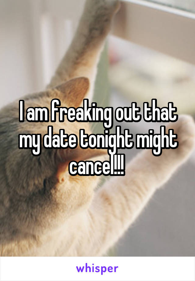 I am freaking out that my date tonight might cancel!!!