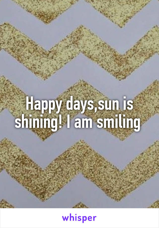 Happy days,sun is shining! I am smiling