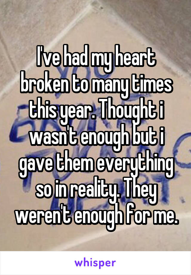 I've had my heart broken to many times this year. Thought i wasn't enough but i gave them everything so in reality. They weren't enough for me.