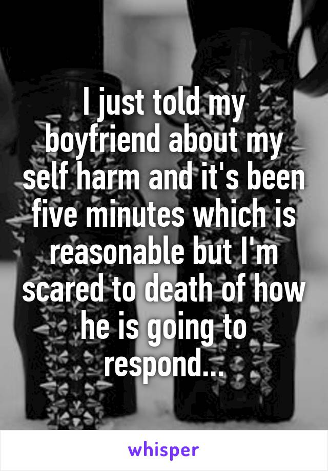 I just told my boyfriend about my self harm and it's been five minutes which is reasonable but I'm scared to death of how he is going to respond...