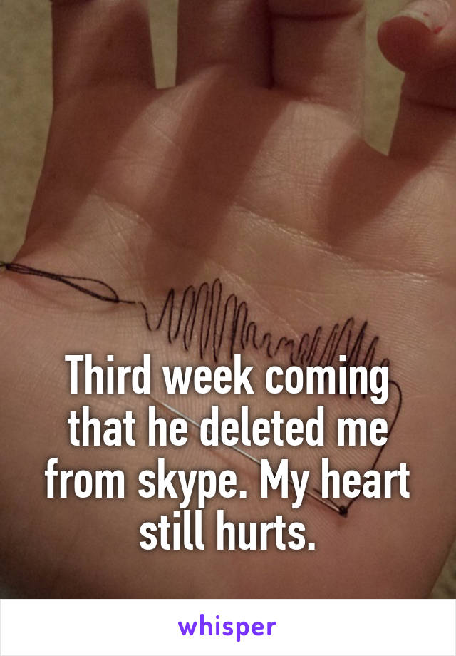 Third week coming that he deleted me from skype. My heart still hurts.
