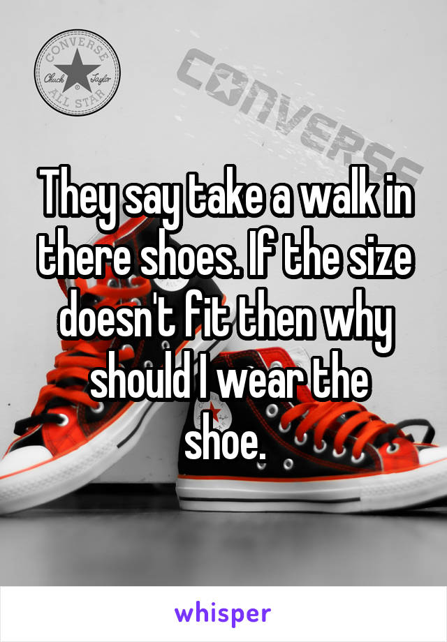 They say take a walk in there shoes. If the size doesn't fit then why  should I wear the shoe.