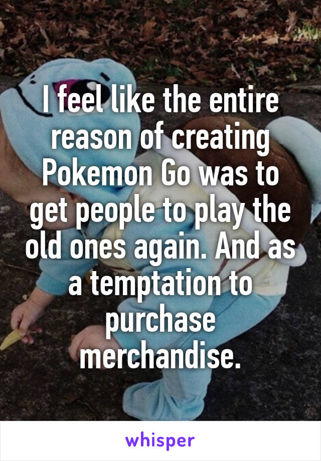 I feel like the entire reason of creating Pokemon Go was to get people to play the old ones again. And as a temptation to purchase merchandise.