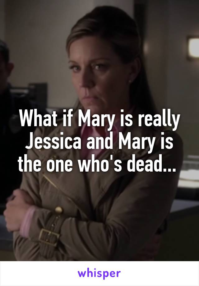 What if Mary is really Jessica and Mary is the one who's dead...