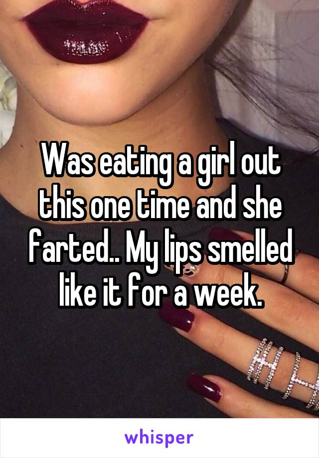 Was eating a girl out this one time and she farted.. My lips smelled like it for a week.