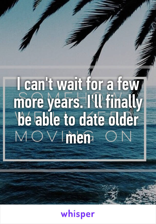 I can't wait for a few more years. I'll finally be able to date older men