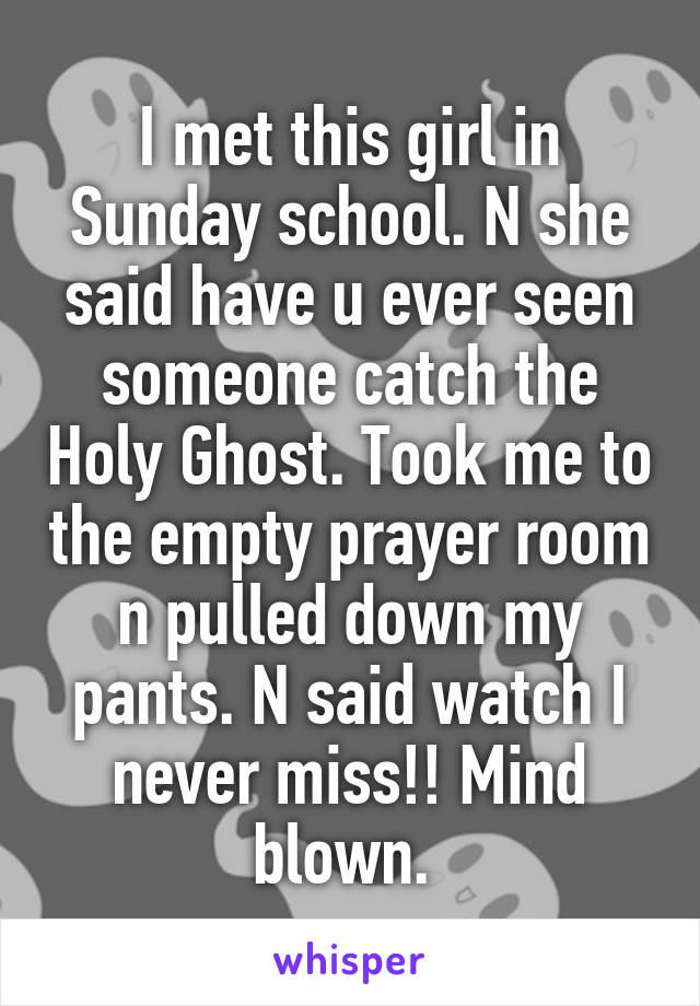 I met this girl in Sunday school. N she said have u ever seen someone catch the Holy Ghost. Took me to the empty prayer room n pulled down my pants. N said watch I never miss!! Mind blown.