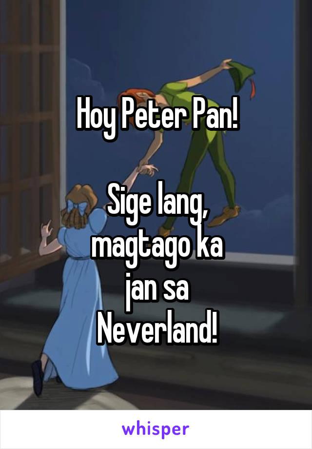 Hoy Peter Pan!  Sige lang, magtago ka jan sa Neverland!