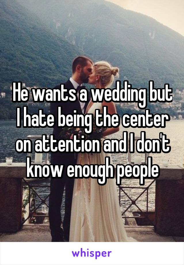 He wants a wedding but I hate being the center on attention and I don't know enough people