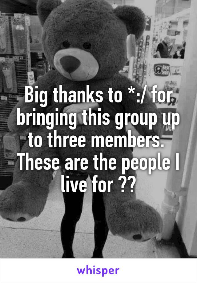 Big thanks to *:/ for bringing this group up to three members.  These are the people I live for ✌️