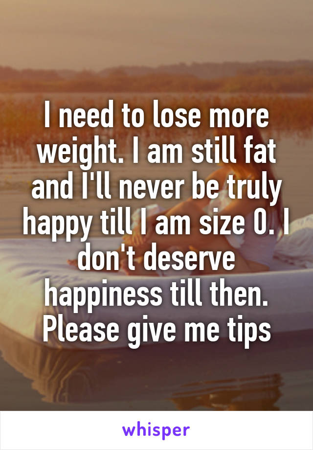 I need to lose more weight. I am still fat and I'll never be truly happy till I am size 0. I don't deserve happiness till then. Please give me tips