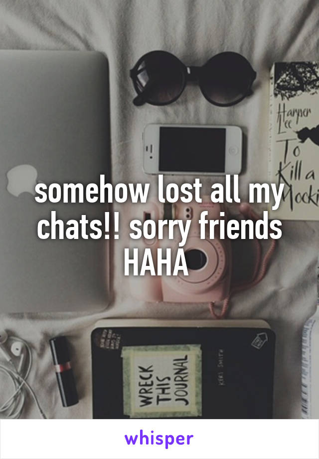 somehow lost all my chats!! sorry friends HAHA