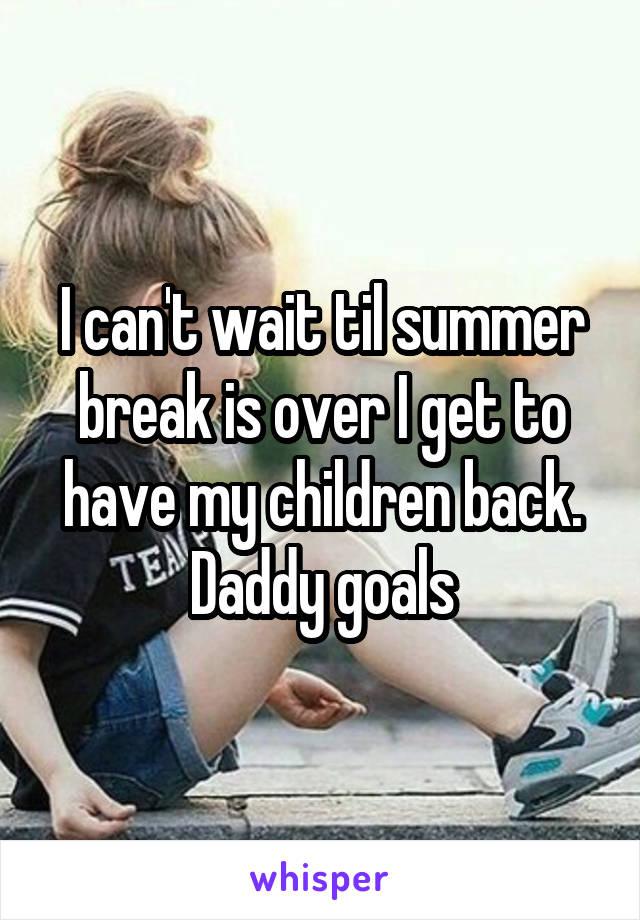 I can't wait til summer break is over I get to have my children back. Daddy goals
