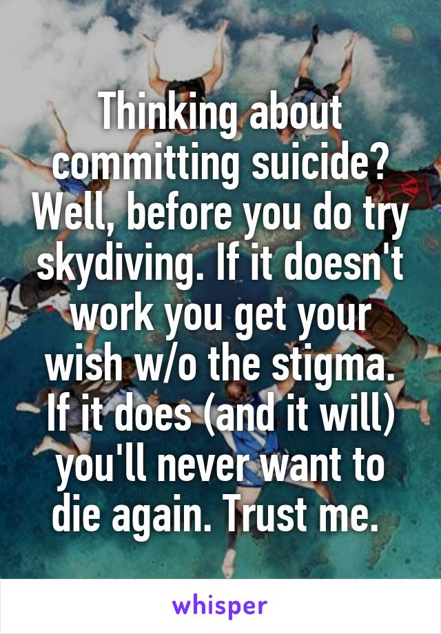 Thinking about committing suicide? Well, before you do try skydiving. If it doesn't work you get your wish w/o the stigma. If it does (and it will) you'll never want to die again. Trust me.