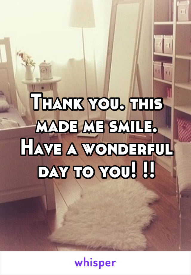 Thank you. this made me smile. Have a wonderful day to you! !!