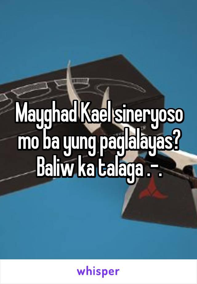 Mayghad Kael sineryoso mo ba yung paglalayas? Baliw ka talaga .-.