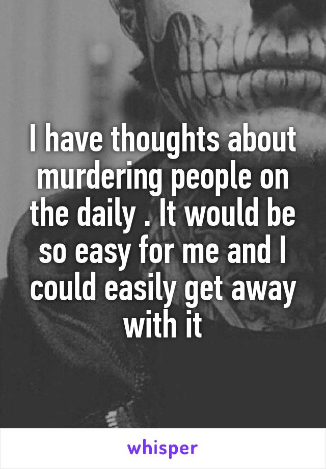 I have thoughts about murdering people on the daily . It would be so easy for me and I could easily get away with it