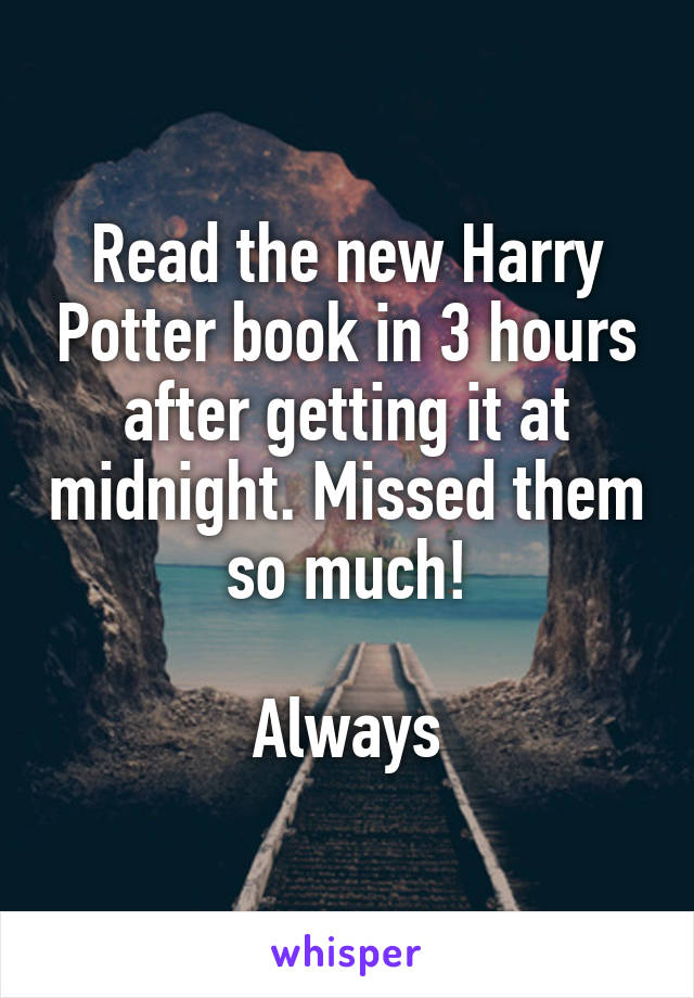 Read the new Harry Potter book in 3 hours after getting it at midnight. Missed them so much!  Always
